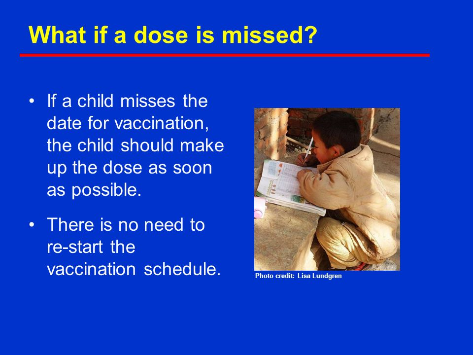 What if a dose is missed? If a child misses the date for vaccination, the child should make up the dose as soon as possible. There is no need to re-st