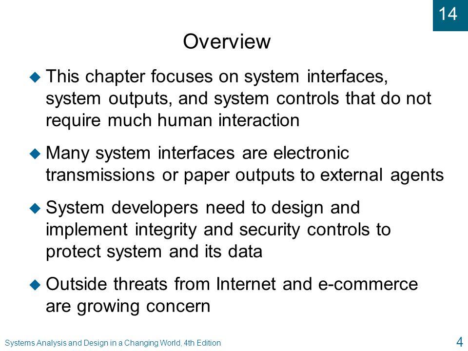 14 Systems Analysis and Design in a Changing World, 4th Edition 5 Identifying System Interfaces u System interfaces are broadly defined as inputs or outputs with minimal or no human intervention l Inputs from other systems (messages, EDI) l Highly automated input devices such as scanners l Inputs that are from data in external databases l Outputs to external databases l Outputs with minimal HCI l Outputs to other systems l Real-time connections (both input and output)