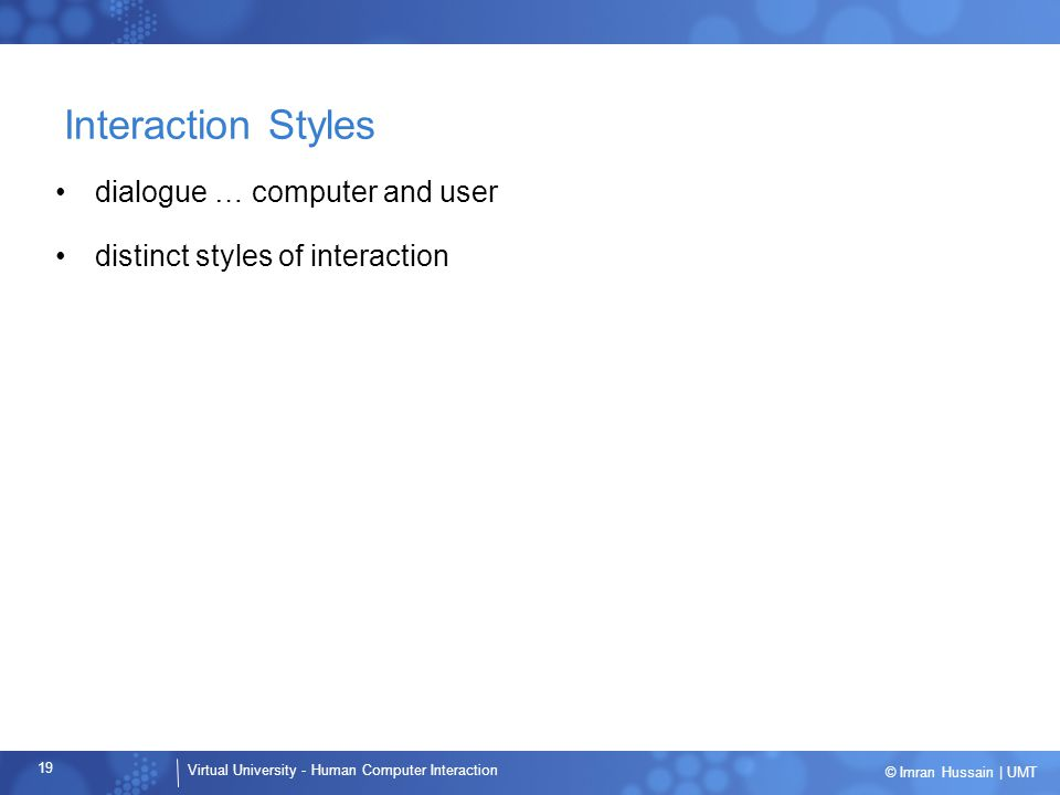 Virtual University - Human Computer Interaction 19 © Imran Hussain | UMT Interaction Styles dialogue … computer and user distinct styles of interactio