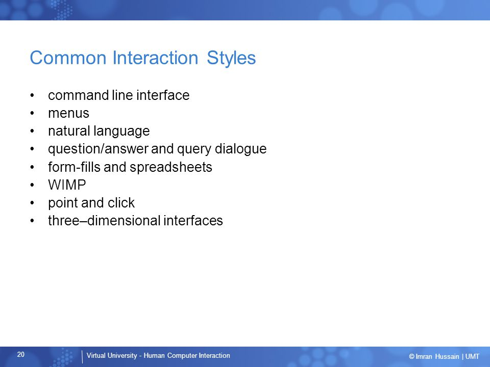Virtual University - Human Computer Interaction 20 © Imran Hussain | UMT Common Interaction Styles command line interface menus natural language quest