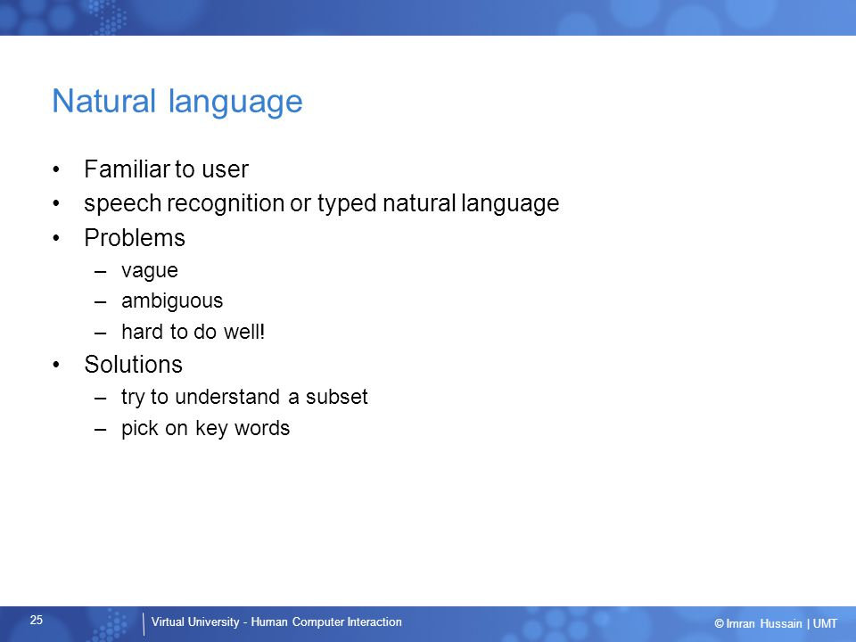 Virtual University - Human Computer Interaction 25 © Imran Hussain | UMT Natural language Familiar to user speech recognition or typed natural languag