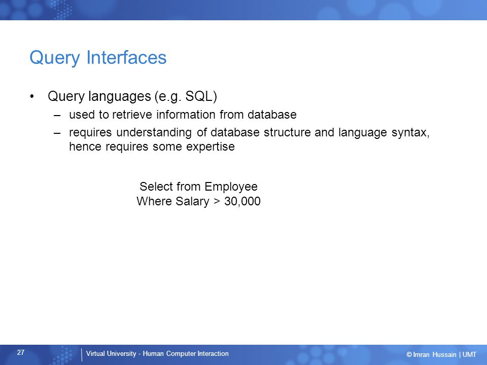 Virtual University - Human Computer Interaction 27 © Imran Hussain | UMT Query Interfaces Query languages (e.g. SQL) –used to retrieve information fro