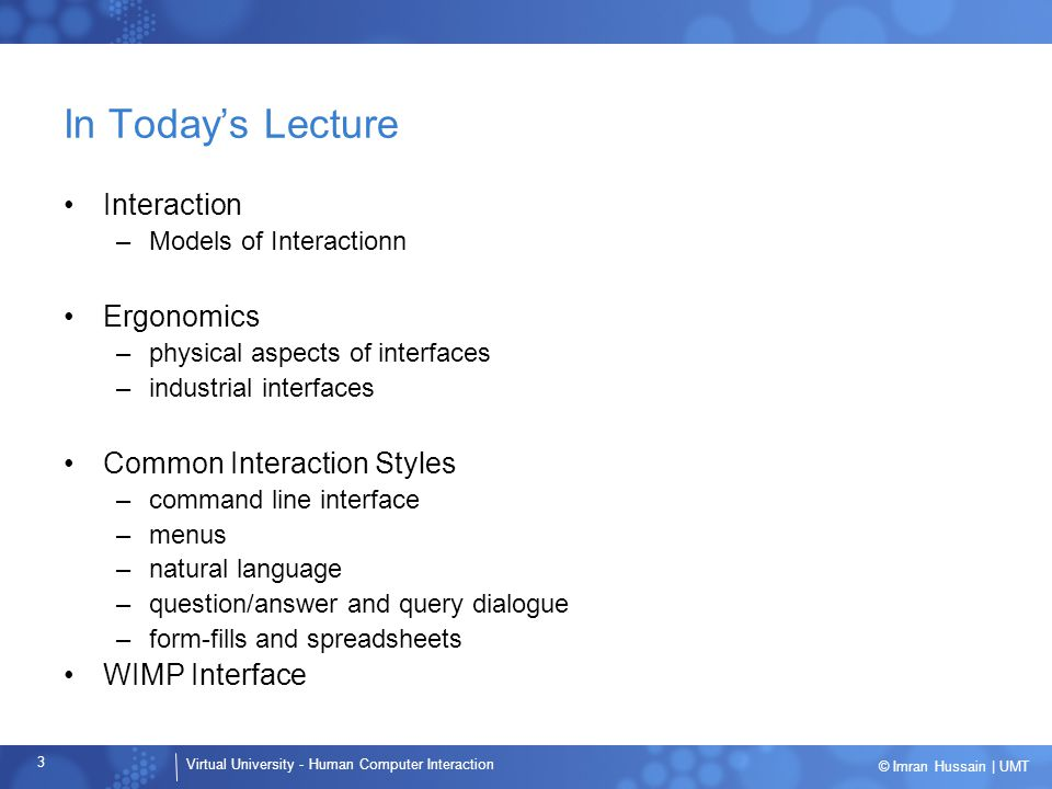 Virtual University - Human Computer Interaction 3 © Imran Hussain | UMT In Today's Lecture Interaction –Models of Interactionn Ergonomics –physical as