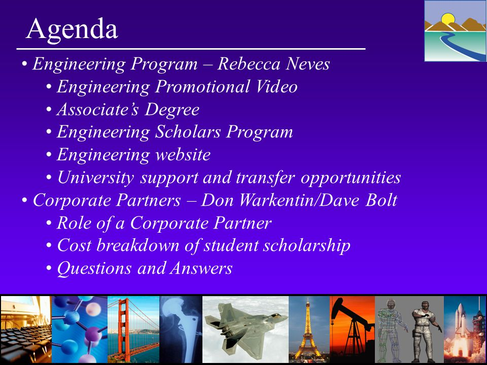 Agenda Engineering Program – Rebecca Neves Engineering Promotional Video Associate's Degree Engineering Scholars Program Engineering website University support and transfer opportunities Corporate Partners – Don Warkentin/Dave Bolt Role of a Corporate Partner Cost breakdown of student scholarship Questions and Answers