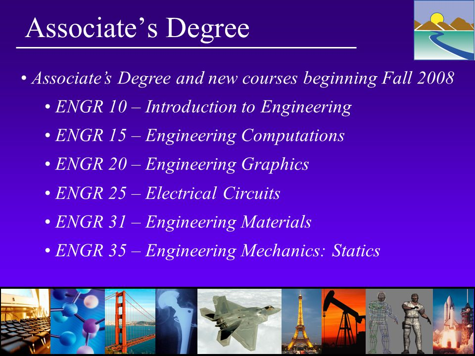 Associate's Degree Associate's Degree and new courses beginning Fall 2008 ENGR 10 – Introduction to Engineering ENGR 15 – Engineering Computations ENGR 20 – Engineering Graphics ENGR 25 – Electrical Circuits ENGR 31 – Engineering Materials ENGR 35 – Engineering Mechanics: Statics