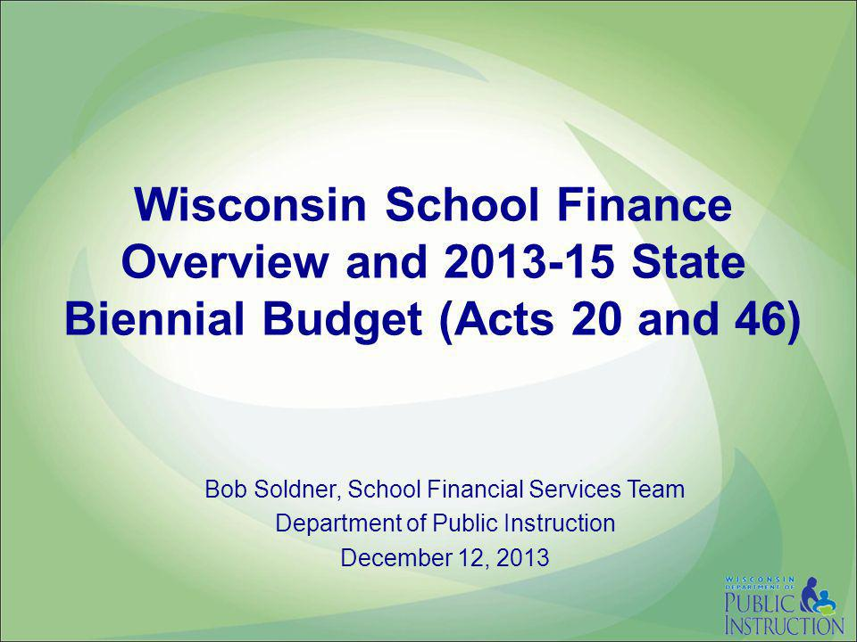 Wisconsin School Finance Overview and 2013-15 State Biennial Budget (Acts 20 and 46) Bob Soldner, School Financial Services Team Department of Public Instruction December 12, 2013