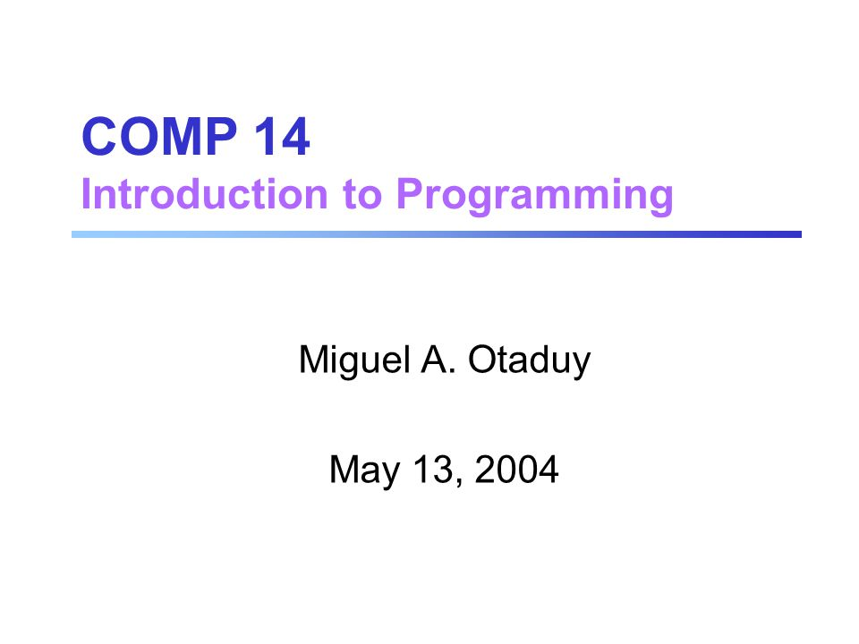 COMP 14 Introduction to Programming Miguel A. Otaduy May 13, 2004