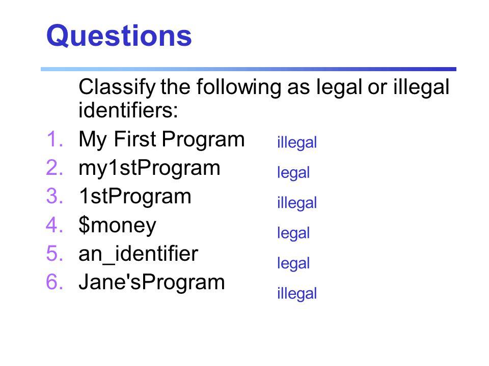Questions Classify the following as legal or illegal identifiers: 1. My First Program 2. my1stProgram 3. 1stProgram 4. $money 5. an_identifier 6. Jane