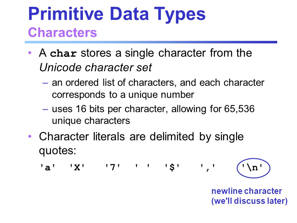 Primitive Data Types Characters A char stores a single character from the Unicode character set –an ordered list of characters, and each character cor