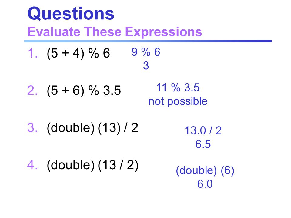 Questions Evaluate These Expressions 1.(5 + 4) % 6 2.(5 + 6) % 3.5 3.(double) (13) / 2 4.(double) (13 / 2) 9 % 6 3 11 % 3.5 not possible (double) (6)