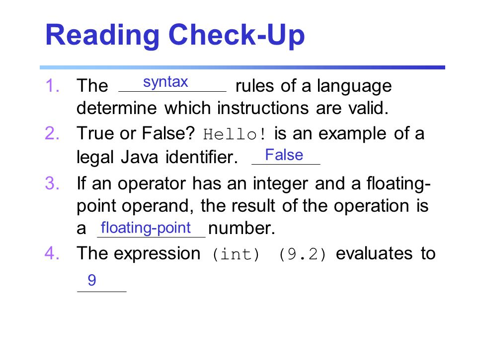 Reading Check-Up 1.The rules of a language determine which instructions are valid. 2.True or False? Hello! is an example of a legal Java identifier. 3