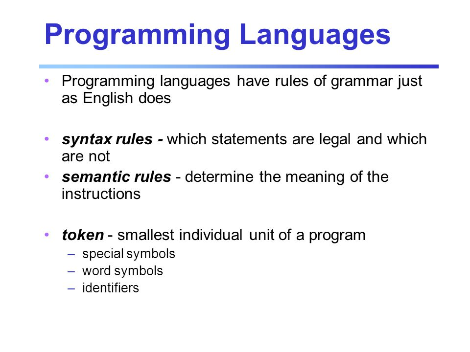 Programming Languages Programming languages have rules of grammar just as English does syntax rules - which statements are legal and which are not sem