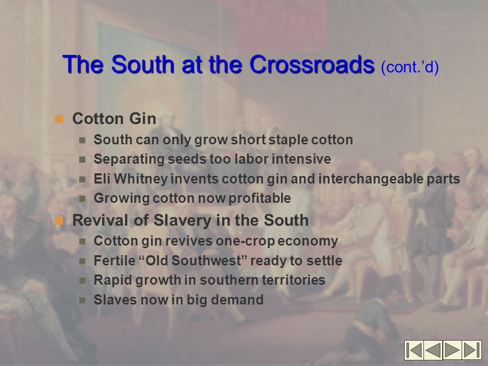 The South at the Crossroads The South at the Crossroads (cont.'d) Cotton Gin South can only grow short staple cotton Separating seeds too labor intensive Eli Whitney invents cotton gin and interchangeable parts Growing cotton now profitable Revival of Slavery in the South Cotton gin revives one-crop economy Fertile Old Southwest ready to settle Rapid growth in southern territories Slaves now in big demand
