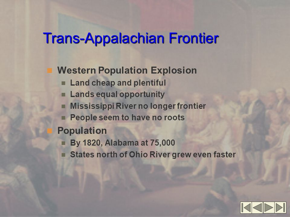 Trans-Appalachian Frontier Western Population Explosion Land cheap and plentiful Lands equal opportunity Mississippi River no longer frontier People s