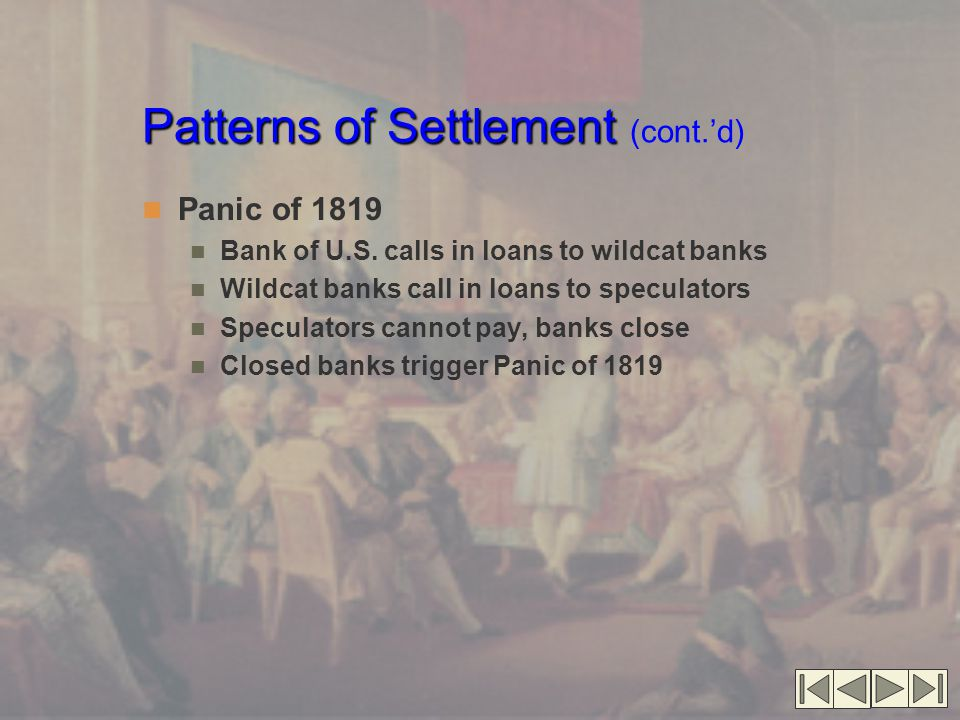Patterns of Settlement Patterns of Settlement (cont.'d) Panic of 1819 Bank of U.S. calls in loans to wildcat banks Wildcat banks call in loans to spec