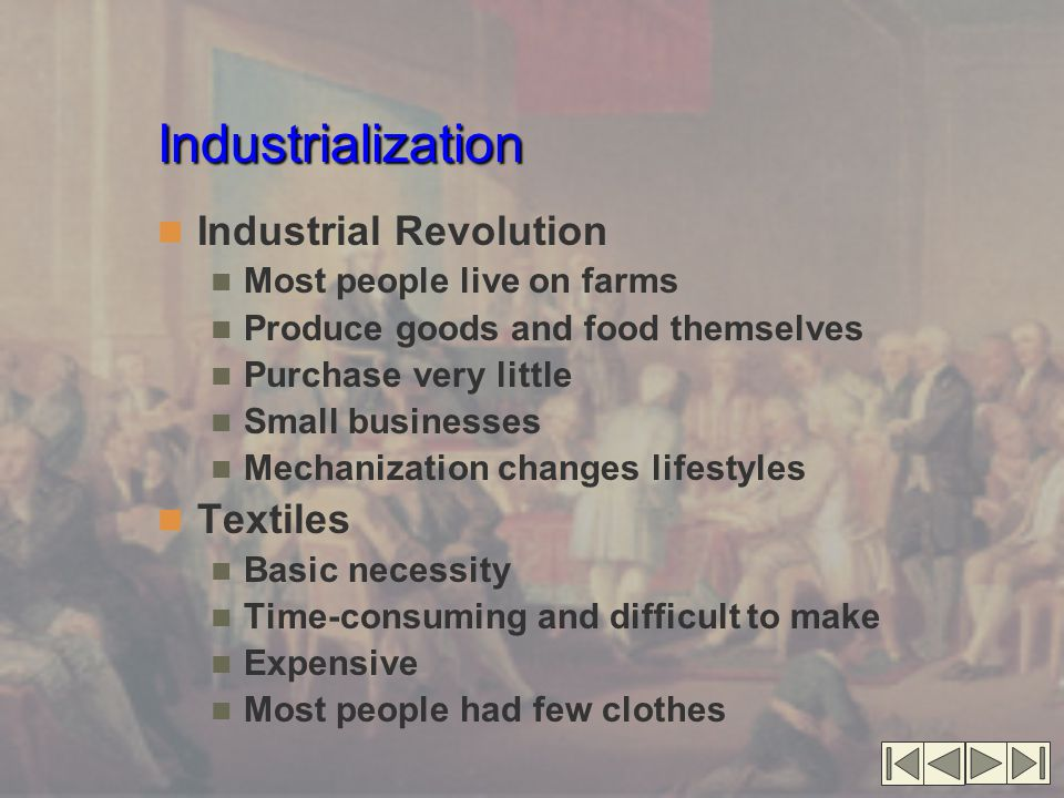 Industrialization Industrial Revolution Most people live on farms Produce goods and food themselves Purchase very little Small businesses Mechanization changes lifestyles Textiles Basic necessity Time-consuming and difficult to make Expensive Most people had few clothes
