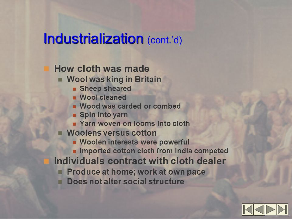 Industrialization Industrialization (cont.'d) How cloth was made Wool was king in Britain Sheep sheared Wool cleaned Wood was carded or combed Spin in