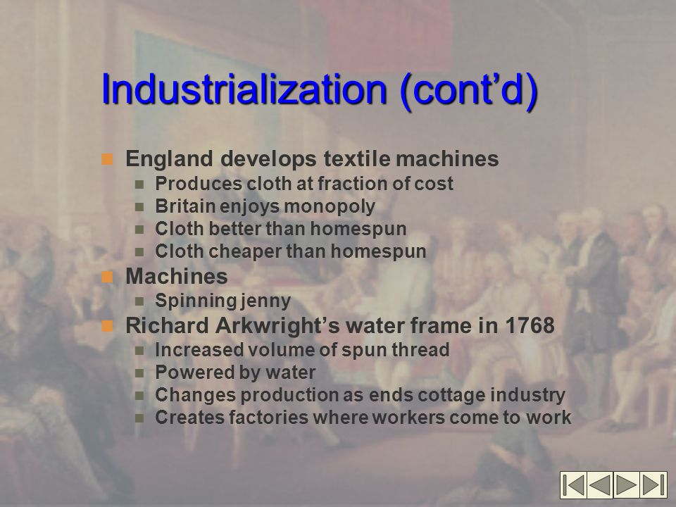 Industrialization (cont'd) England develops textile machines Produces cloth at fraction of cost Britain enjoys monopoly Cloth better than homespun Clo