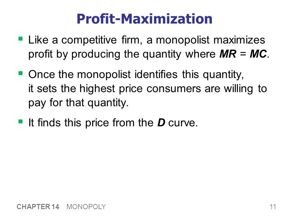 11 CHAPTER 14 MONOPOLY Profit-Maximization  Like a competitive firm, a monopolist maximizes profit by producing the quantity where MR = MC.  Once th