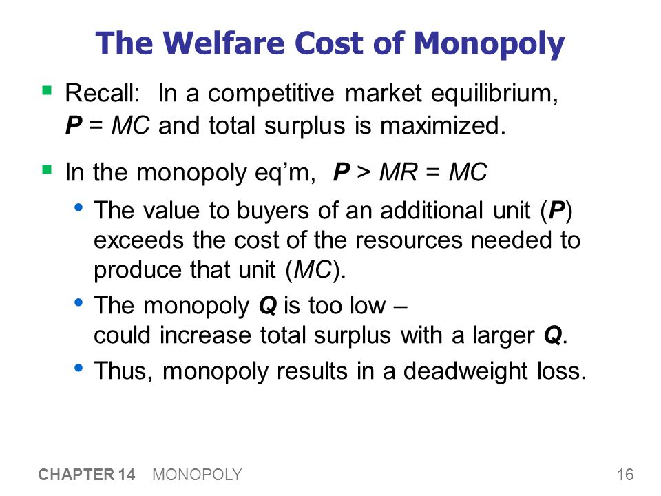 16 CHAPTER 14 MONOPOLY The Welfare Cost of Monopoly  Recall: In a competitive market equilibrium, P = MC and total surplus is maximized.  In the mon