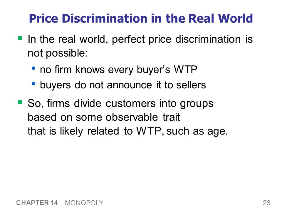 23 CHAPTER 14 MONOPOLY Price Discrimination in the Real World  In the real world, perfect price discrimination is not possible: no firm knows every buyer's WTP buyers do not announce it to sellers  So, firms divide customers into groups based on some observable trait that is likely related to WTP, such as age.