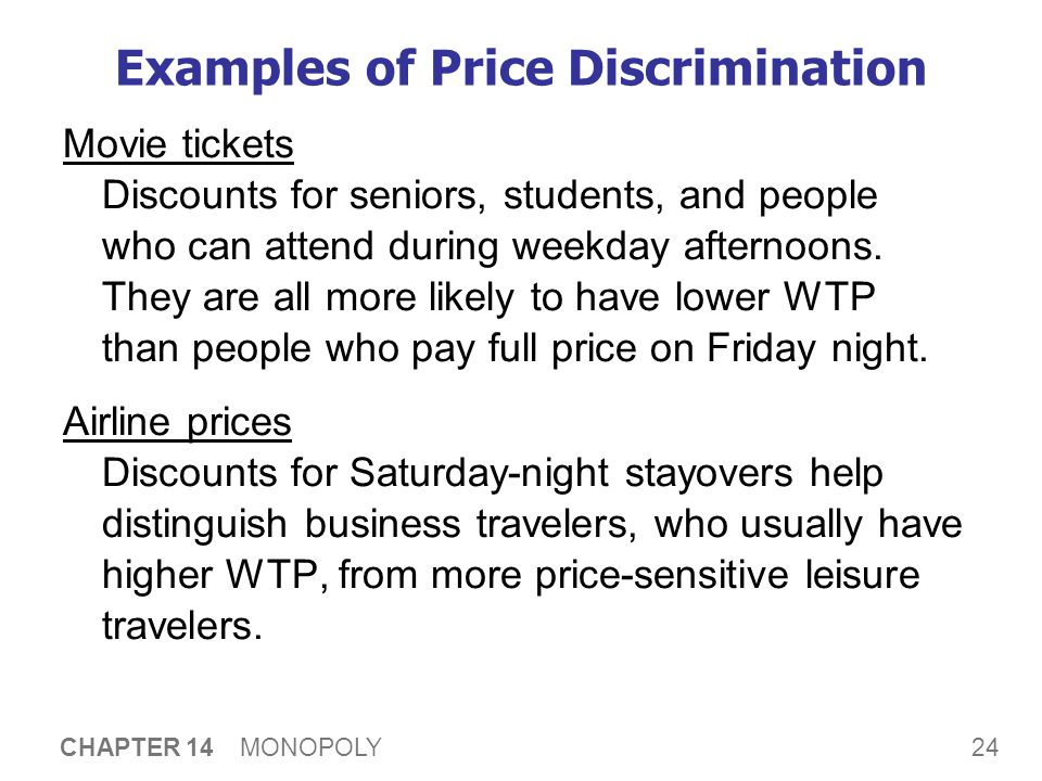 24 CHAPTER 14 MONOPOLY Examples of Price Discrimination Movie tickets Discounts for seniors, students, and people who can attend during weekday aftern