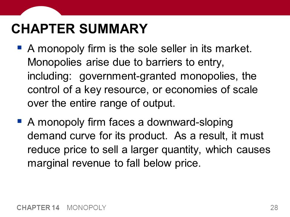 28 CHAPTER 14 MONOPOLY CHAPTER SUMMARY  A monopoly firm is the sole seller in its market. Monopolies arise due to barriers to entry, including: gover