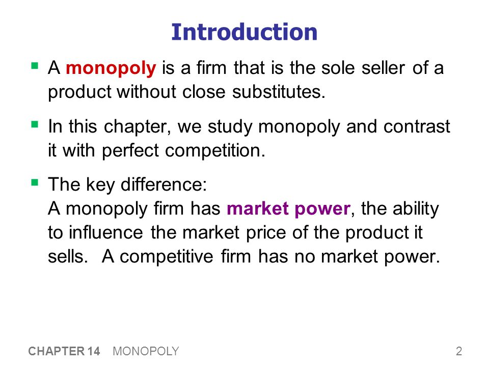2 CHAPTER 14 MONOPOLY Introduction  A monopoly is a firm that is the sole seller of a product without close substitutes.  In this chapter, we study