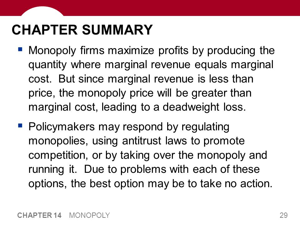 29 CHAPTER 14 MONOPOLY CHAPTER SUMMARY  Monopoly firms maximize profits by producing the quantity where marginal revenue equals marginal cost. But si