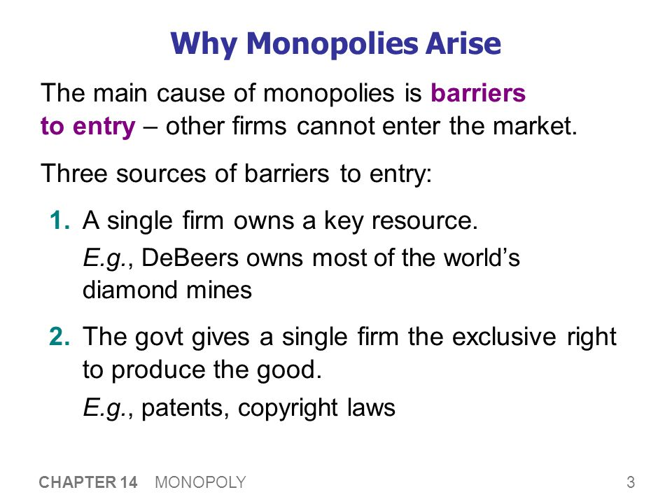 3 CHAPTER 14 MONOPOLY Why Monopolies Arise The main cause of monopolies is barriers to entry – other firms cannot enter the market. Three sources of b