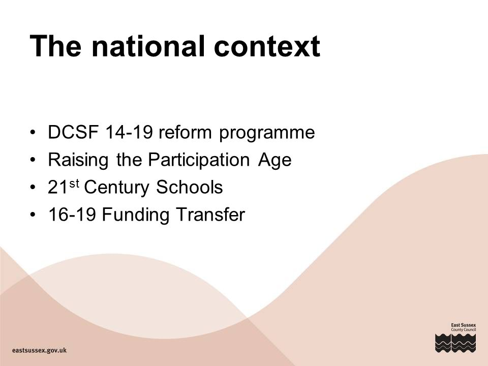 The national context DCSF 14-19 reform programme Raising the Participation Age 21 st Century Schools 16-19 Funding Transfer