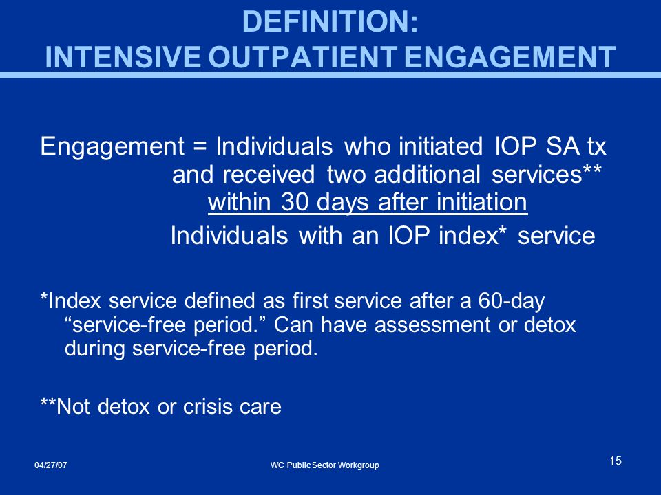 04/27/07 WC Public Sector Workgroup 15 DEFINITION: INTENSIVE OUTPATIENT ENGAGEMENT Engagement = Individuals who initiated IOP SA tx and received two additional services** within 30 days after initiation Individuals with an IOP index* service *Index service defined as first service after a 60-day service-free period. Can have assessment or detox during service-free period.