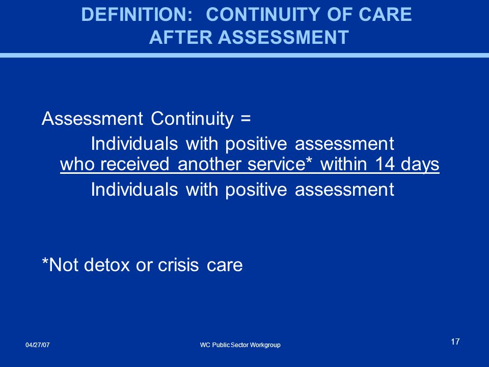 04/27/07 WC Public Sector Workgroup 17 DEFINITION: CONTINUITY OF CARE AFTER ASSESSMENT Assessment Continuity = Individuals with positive assessment who received another service* within 14 days Individuals with positive assessment *Not detox or crisis care
