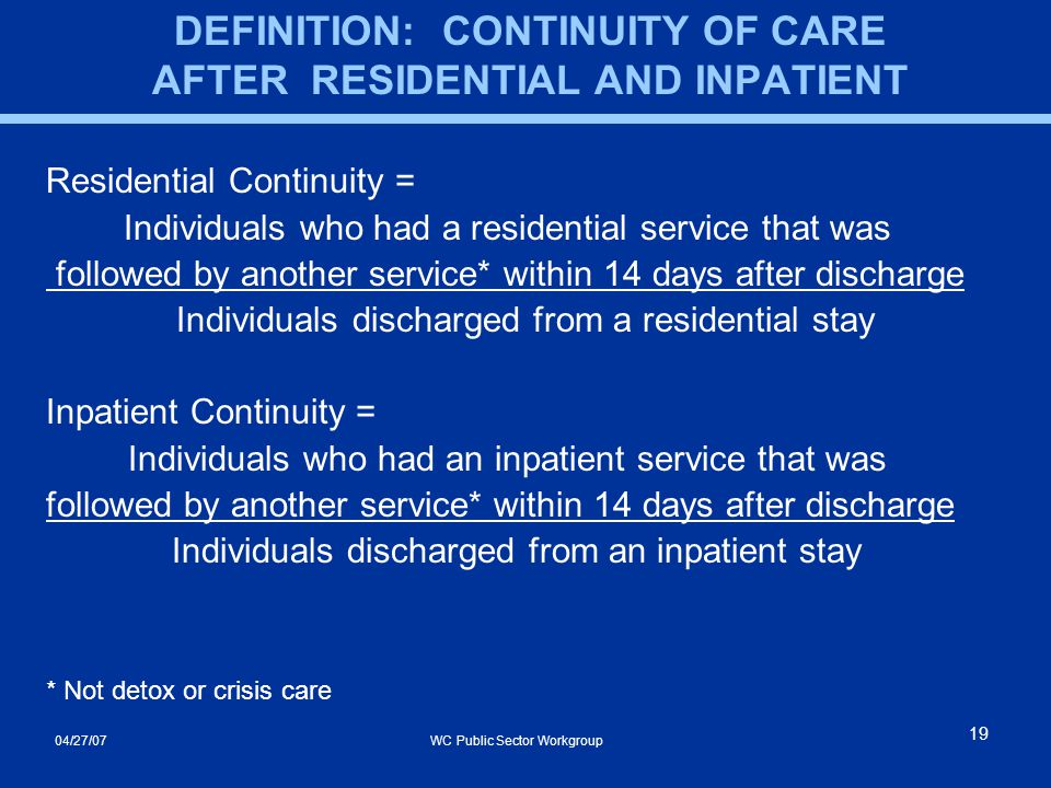 04/27/07 WC Public Sector Workgroup 19 DEFINITION: CONTINUITY OF CARE AFTER RESIDENTIAL AND INPATIENT Residential Continuity = Individuals who had a residential service that was followed by another service* within 14 days after discharge Individuals discharged from a residential stay Inpatient Continuity = Individuals who had an inpatient service that was followed by another service* within 14 days after discharge Individuals discharged from an inpatient stay * Not detox or crisis care