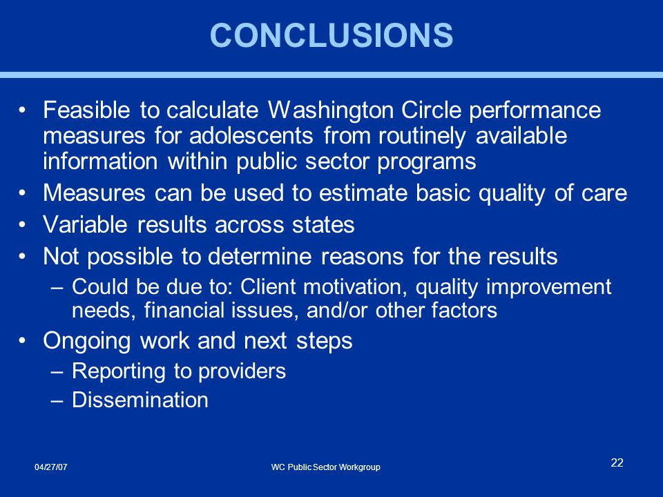 04/27/07 WC Public Sector Workgroup 22 CONCLUSIONS Feasible to calculate Washington Circle performance measures for adolescents from routinely available information within public sector programs Measures can be used to estimate basic quality of care Variable results across states Not possible to determine reasons for the results –Could be due to: Client motivation, quality improvement needs, financial issues, and/or other factors Ongoing work and next steps –Reporting to providers –Dissemination