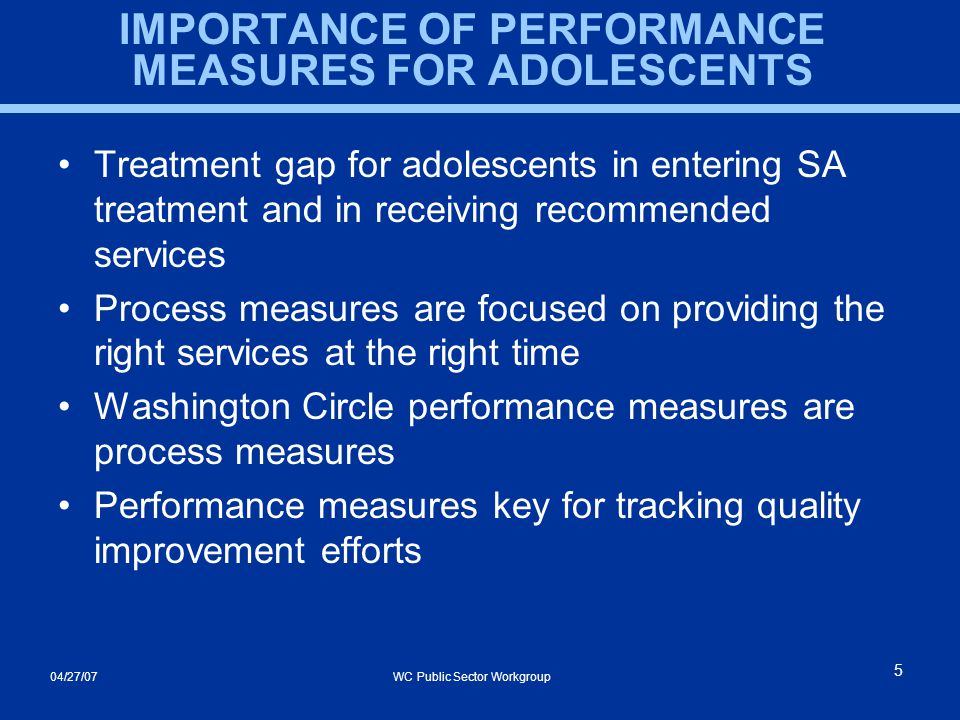 04/27/07 WC Public Sector Workgroup 5 IMPORTANCE OF PERFORMANCE MEASURES FOR ADOLESCENTS Treatment gap for adolescents in entering SA treatment and in receiving recommended services Process measures are focused on providing the right services at the right time Washington Circle performance measures are process measures Performance measures key for tracking quality improvement efforts