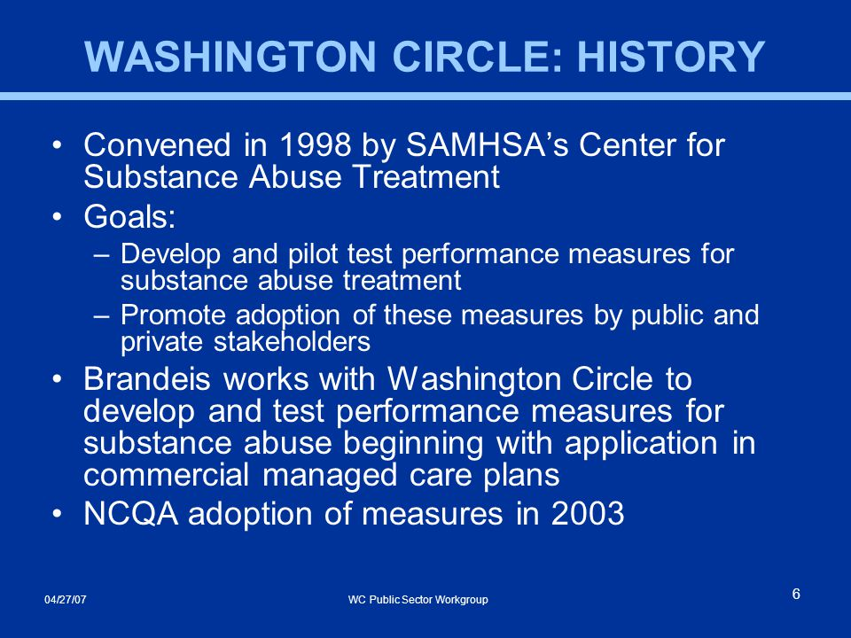 04/27/07 WC Public Sector Workgroup 6 WASHINGTON CIRCLE: HISTORY Convened in 1998 by SAMHSA's Center for Substance Abuse Treatment Goals: –Develop and pilot test performance measures for substance abuse treatment –Promote adoption of these measures by public and private stakeholders Brandeis works with Washington Circle to develop and test performance measures for substance abuse beginning with application in commercial managed care plans NCQA adoption of measures in 2003