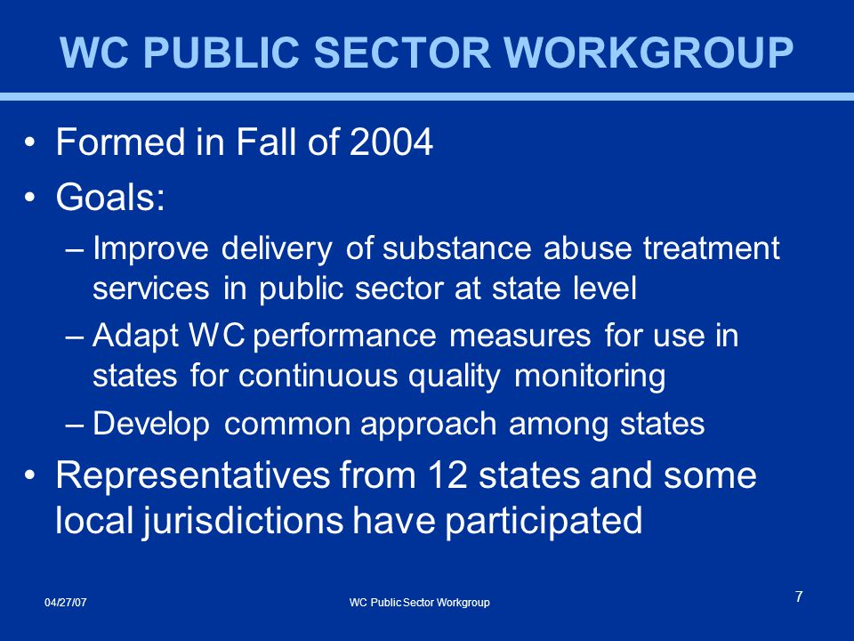04/27/07 WC Public Sector Workgroup 7 WC PUBLIC SECTOR WORKGROUP Formed in Fall of 2004 Goals: –Improve delivery of substance abuse treatment services in public sector at state level –Adapt WC performance measures for use in states for continuous quality monitoring –Develop common approach among states Representatives from 12 states and some local jurisdictions have participated