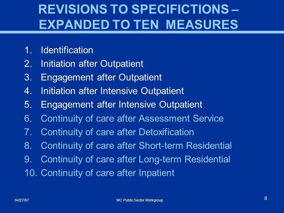 04/27/07 WC Public Sector Workgroup 8 REVISIONS TO SPECIFICTIONS – EXPANDED TO TEN MEASURES 1.Identification 2.Initiation after Outpatient 3.Engagement after Outpatient 4.Initiation after Intensive Outpatient 5.Engagement after Intensive Outpatient 6.Continuity of care after Assessment Service 7.Continuity of care after Detoxification 8.Continuity of care after Short-term Residential 9.Continuity of care after Long-term Residential 10.Continuity of care after Inpatient