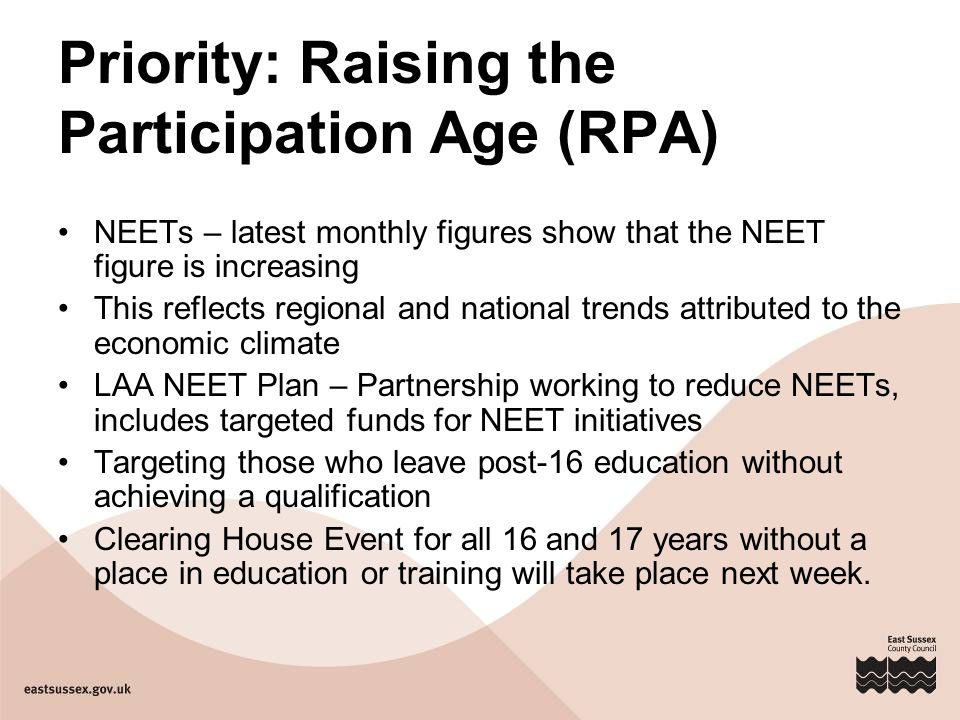 Priority: Raising the Participation Age (RPA) NEETs – latest monthly figures show that the NEET figure is increasing This reflects regional and national trends attributed to the economic climate LAA NEET Plan – Partnership working to reduce NEETs, includes targeted funds for NEET initiatives Targeting those who leave post-16 education without achieving a qualification Clearing House Event for all 16 and 17 years without a place in education or training will take place next week.