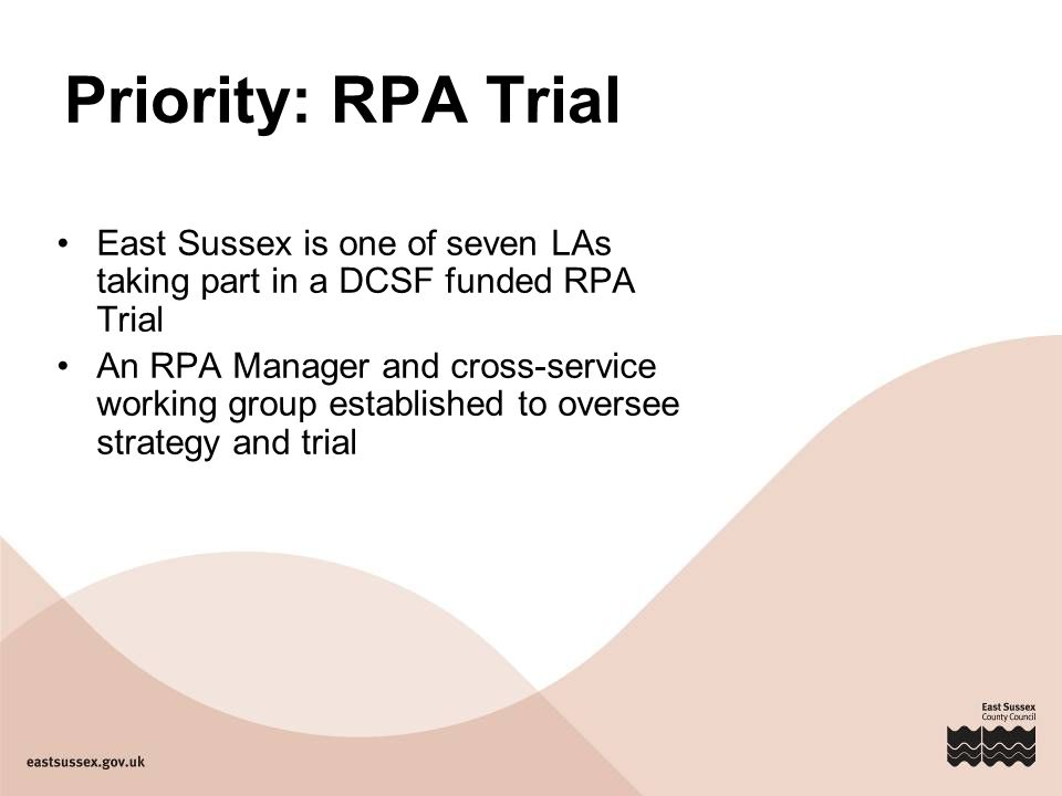 Priority: RPA Trial East Sussex is one of seven LAs taking part in a DCSF funded RPA Trial An RPA Manager and cross-service working group established to oversee strategy and trial