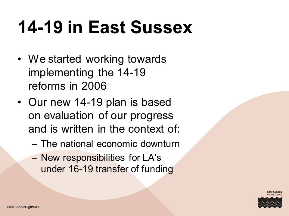 14-19 in East Sussex We started working towards implementing the 14-19 reforms in 2006 Our new 14-19 plan is based on evaluation of our progress and is written in the context of: –The national economic downturn –New responsibilities for LA's under 16-19 transfer of funding