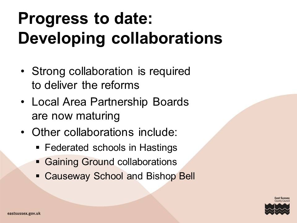 Progress to date: Developing collaborations Strong collaboration is required to deliver the reforms Local Area Partnership Boards are now maturing Other collaborations include:  Federated schools in Hastings  Gaining Ground collaborations  Causeway School and Bishop Bell