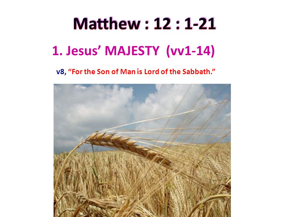 1. Jesus' MAJESTY (vv1-14) v8, For the Son of Man is Lord of the Sabbath.