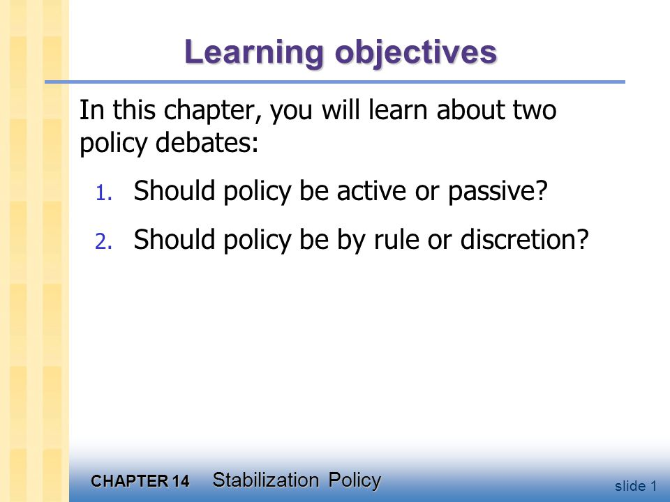 CHAPTER 14 Stabilization Policy slide 2 Question 1: Should policy be active or passive?