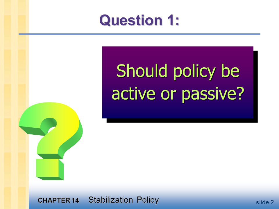 CHAPTER 14 Stabilization Policy slide 2 Question 1: Should policy be active or passive