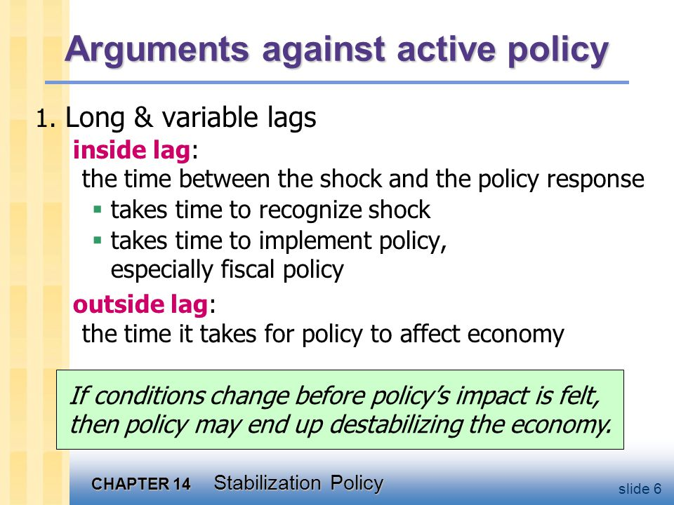 CHAPTER 14 Stabilization Policy slide 7 Automatic stabilizers  definition: policies that stimulate or depress the economy when necessary without any deliberate policy change.