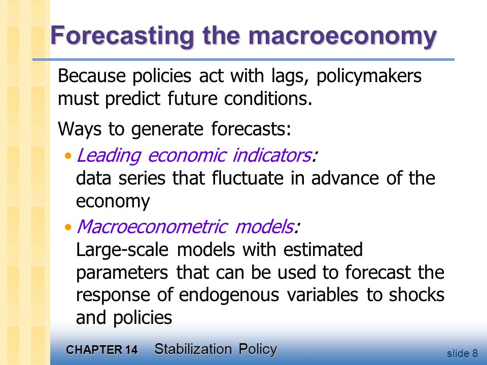 CHAPTER 14 Stabilization Policy slide 8 Forecasting the macroeconomy Because policies act with lags, policymakers must predict future conditions.