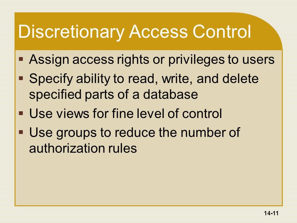 14-11 Discretionary Access Control  Assign access rights or privileges to users  Specify ability to read, write, and delete specified parts of a database  Use views for fine level of control  Use groups to reduce the number of authorization rules