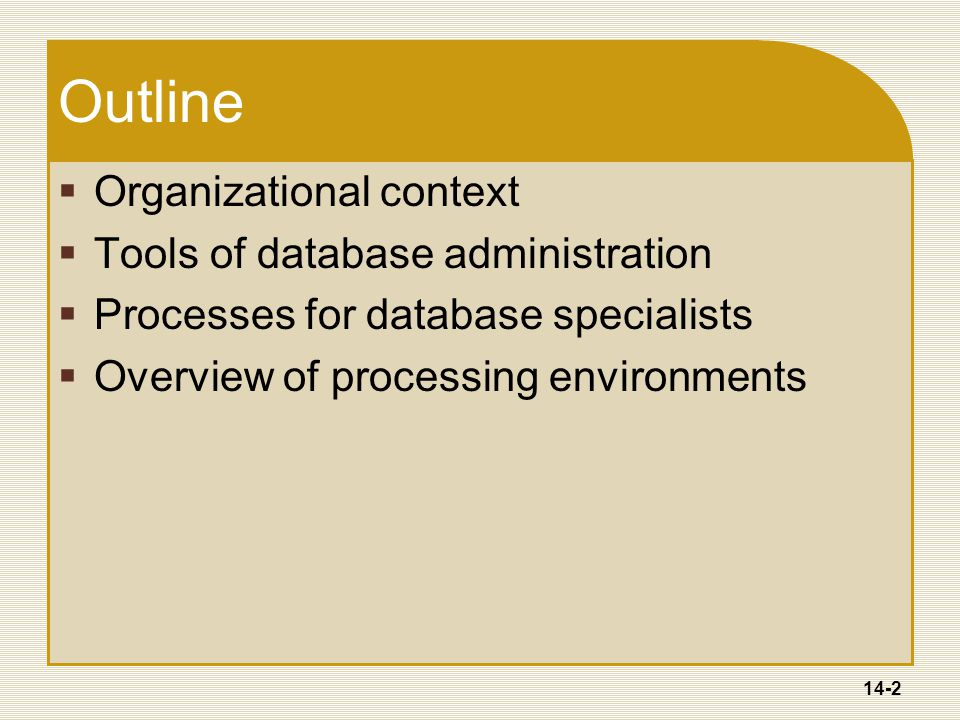 14-2 Outline  Organizational context  Tools of database administration  Processes for database specialists  Overview of processing environments